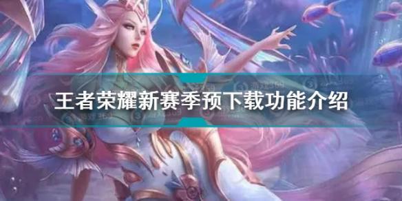 王者荣耀新赛季预下载功能在哪 王者新赛季预下载功能入口