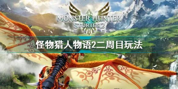 怪物猎人物语2二周目怎么玩 怪物猎人物语2二周目升级攻略