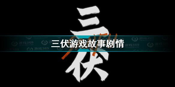 三伏游戏故事剧情介绍 三伏角色介绍