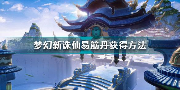 梦幻新诛仙易筋丹怎么获得 梦幻新诛仙易筋丹获得方法