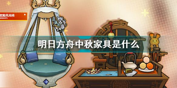 明日方舟中秋家具是什么 明日方舟中秋家具赠送介绍