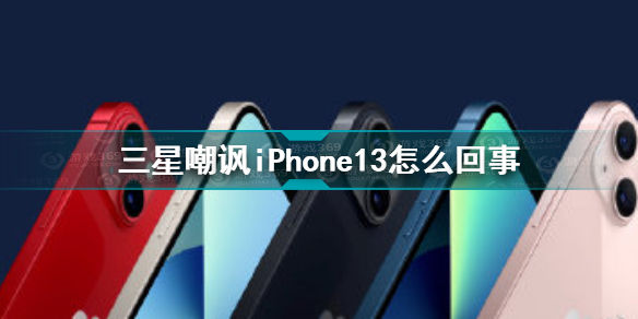 三星嘲讽iPhone13怎么回事 三星嘲讽iPhone13原因