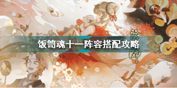 阴阳师饭笥魂十一阵容怎么搭配 阴阳师饭笥魂十一阵容搭配攻略