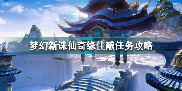 梦幻新诛仙奇缘佳酿任务怎么做 梦幻新诛仙奇缘佳酿任务攻略