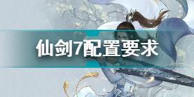 仙剑奇侠传7配置要求如何 仙剑7配置要求全介绍